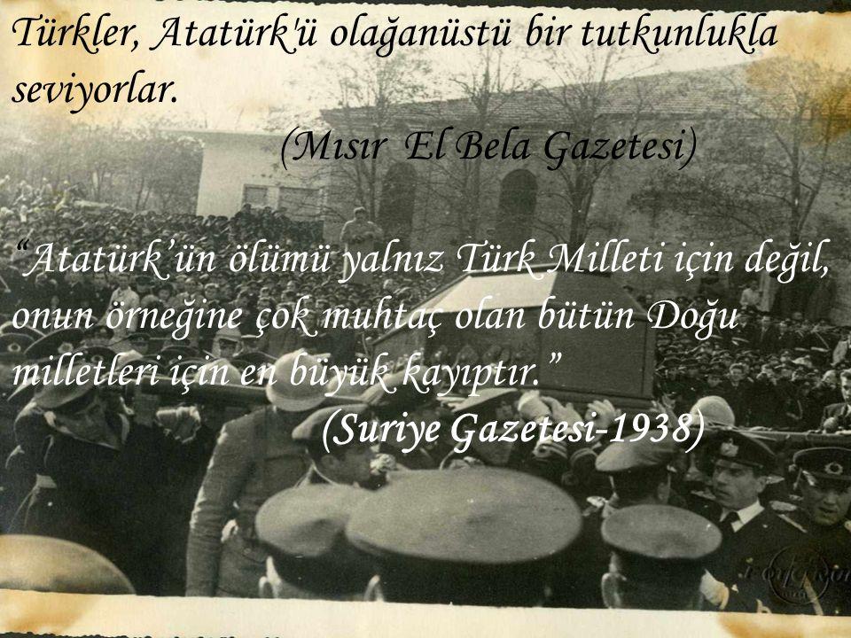 """Türkler, Atatürk'ü olağanüstü bir tutkunlukla seviyorlar. (Mısır El Bela Gazetesi) """"Atatürk'ün ölümü yalnız Türk Milleti için değil, onun örneğine çok"""
