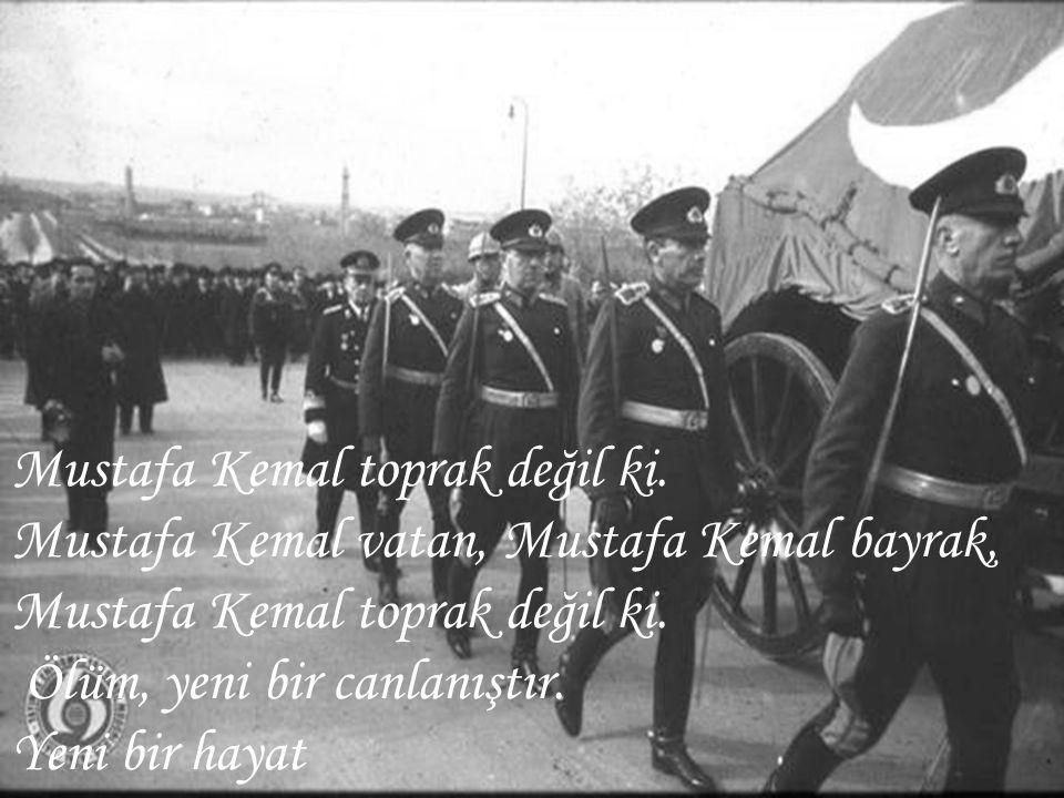 Mustafa Kemal toprak değil ki. Mustafa Kemal vatan, Mustafa Kemal bayrak, Mustafa Kemal toprak değil ki. Ölüm, yeni bir canlanıştır. Yeni bir hayat