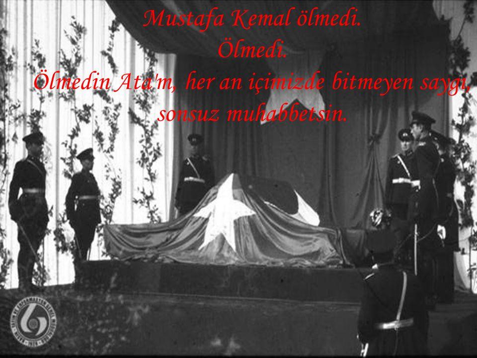 Mustafa Kemal ölmedi. Ölmedi. Ölmedin Ata'm, her an içimizde bitmeyen saygı, sonsuz muhabbetsin.