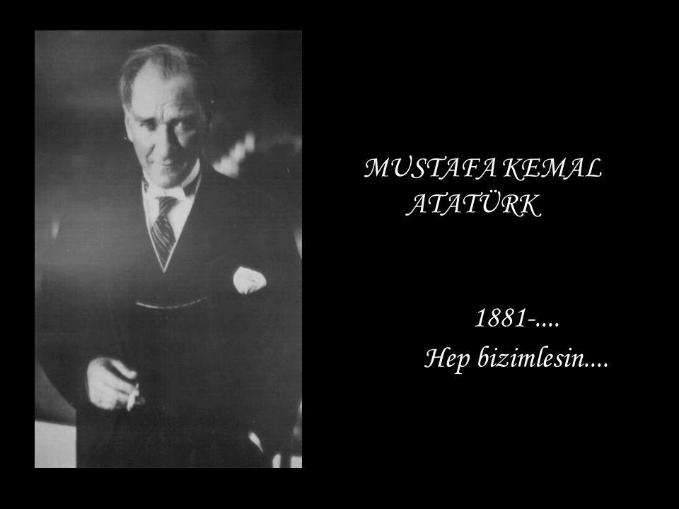 MUSTAFA KEMAL ATATÜRK 1881-.... Hep bizimlesin....