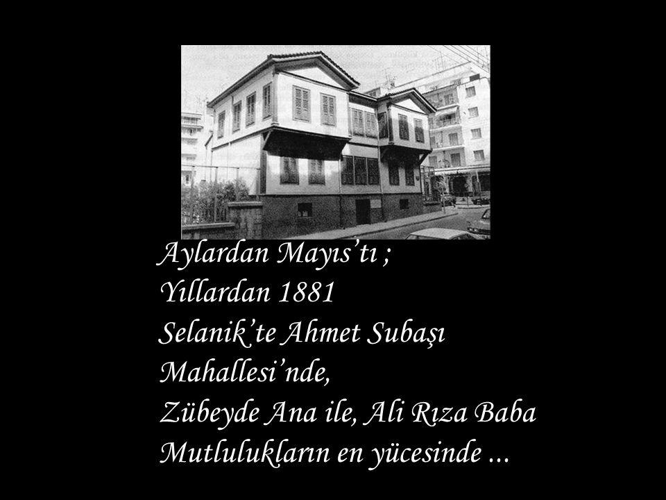 Aylardan Mayıs'tı ; Yıllardan 1881 Selanik'te Ahmet Subaşı Mahallesi'nde, Zübeyde Ana ile, Ali Rıza Baba Mutlulukların en yücesinde...