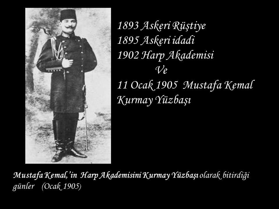 Mustafa Kemal,'in Harp Akademisini Kurmay Yüzbaşı olarak bitirdiği günler (Ocak 1905 ) 1893 Askeri Rüştiye 1895 Askeri idadi 1902 Harp Akademisi Ve 11