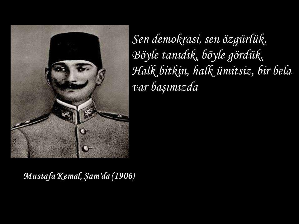 Mustafa Kemal, Şam'da (1906) B Sen demokrasi, sen özgürlük, Böyle tanıdık, böyle gördük. Halk bitkin, halk ümitsiz, bir bela var başımızda