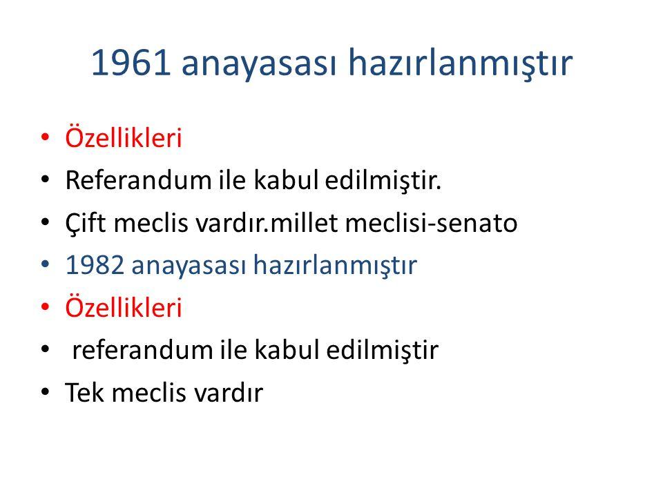 1961 anayasası hazırlanmıştır Özellikleri Referandum ile kabul edilmiştir. Çift meclis vardır.millet meclisi-senato 1982 anayasası hazırlanmıştır Özel