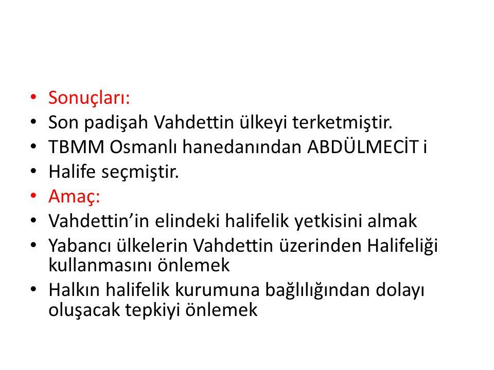 Sonuçları: Son padişah Vahdettin ülkeyi terketmiştir. TBMM Osmanlı hanedanından ABDÜLMECİT i Halife seçmiştir. Amaç: Vahdettin'in elindeki halifelik y