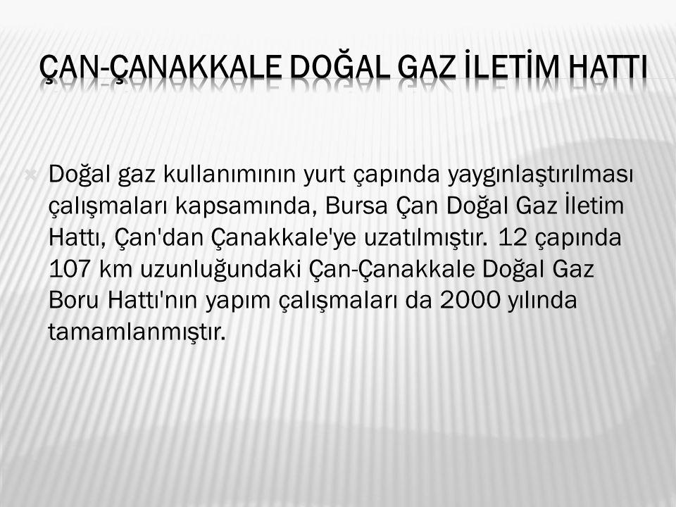  Doğal gaz kullanımının yurt çapında yaygınlaştırılması çalışmaları kapsamında, Bursa Çan Doğal Gaz İletim Hattı, Çan dan Çanakkale ye uzatılmıştır.