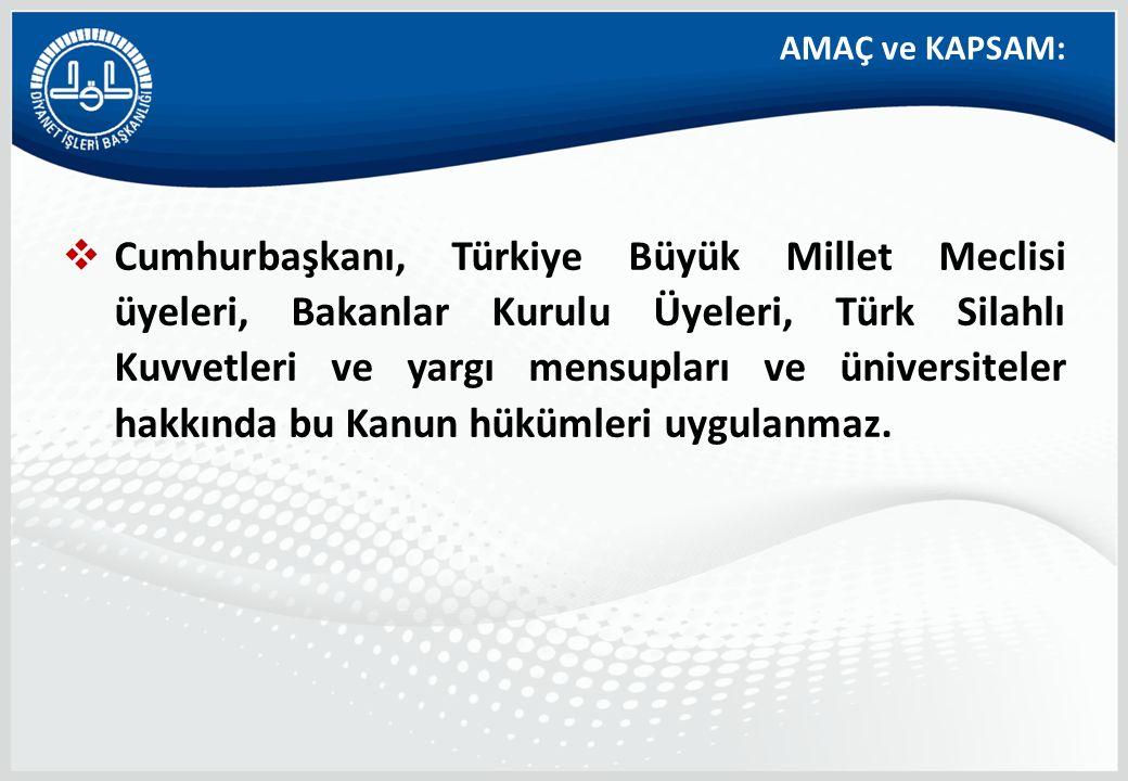AMAÇ ve KAPSAM:  Cumhurbaşkanı, Türkiye Büyük Millet Meclisi üyeleri, Bakanlar Kurulu Üyeleri, Türk Silahlı Kuvvetleri ve yargı mensupları ve üniversiteler hakkında bu Kanun hükümleri uygulanmaz.