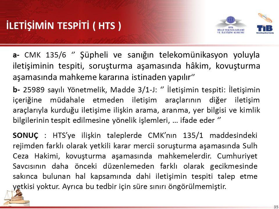 35 İLETİŞİMİN TESPİTİ ( HTS ) a- CMK 135/6 '' Şüpheli ve sanığın telekomünikasyon yoluyla iletişiminin tespiti, soruşturma aşamasında hâkim, kovuşturm