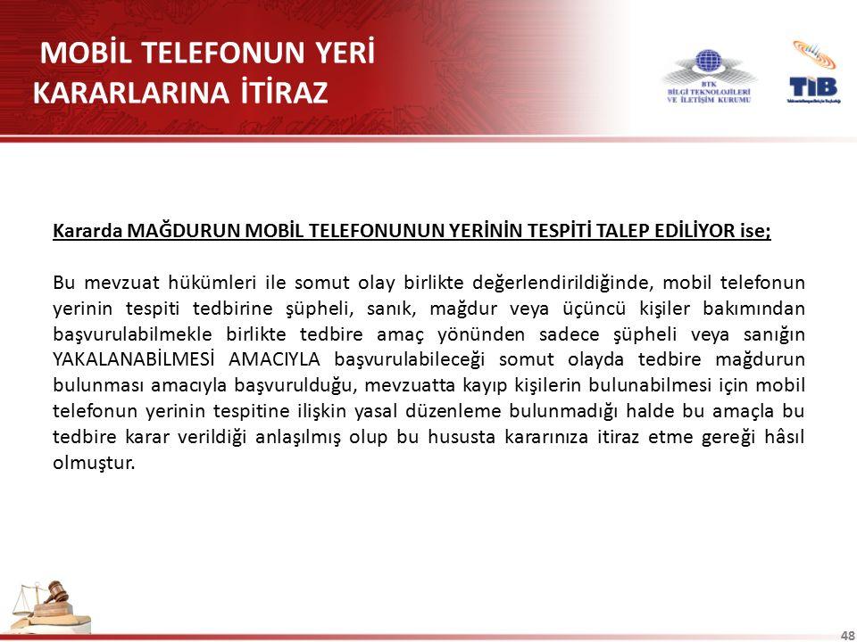 48 MOBİL TELEFONUN YERİ KARARLARINA İTİRAZ Kararda MAĞDURUN MOBİL TELEFONUNUN YERİNİN TESPİTİ TALEP EDİLİYOR ise; Bu mevzuat hükümleri ile somut olay