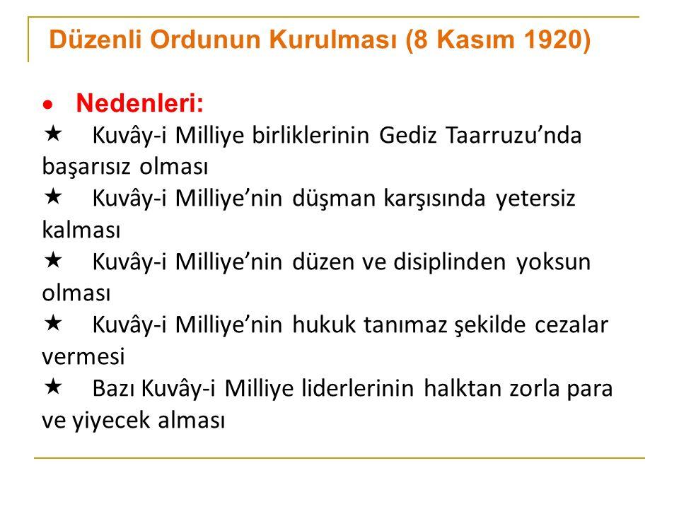 Düzenli Ordunun Kurulması (8 Kasım 1920)  Nedenleri:  Kuvây-i Milliye birliklerinin Gediz Taarruzu'nda başarısız olması  Kuvây-i Milliye'nin düşman karşısında yetersiz kalması  Kuvây-i Milliye'nin düzen ve disiplinden yoksun olması  Kuvây-i Milliye'nin hukuk tanımaz şekilde cezalar vermesi  Bazı Kuvây-i Milliye liderlerinin halktan zorla para ve yiyecek alması
