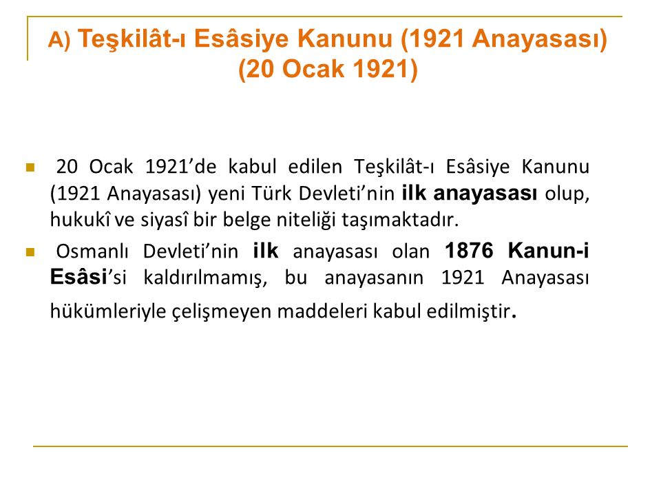 20 Ocak 1921'de kabul edilen Teşkilât-ı Esâsiye Kanunu (1921 Anayasası) yeni Türk Devleti'nin ilk anayasası olup, hukukî ve siyasî bir belge niteliği taşımaktadır.