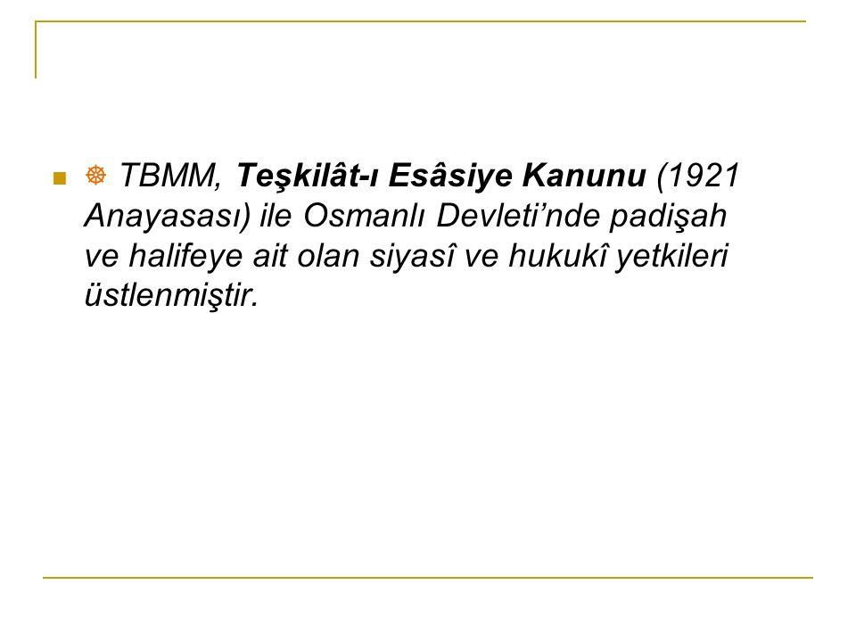 ☸ TBMM, Teşkilât-ı Esâsiye Kanunu (1921 Anayasası) ile Osmanlı Devleti'nde padişah ve halifeye ait olan siyasî ve hukukî yetkileri üstlenmiştir.