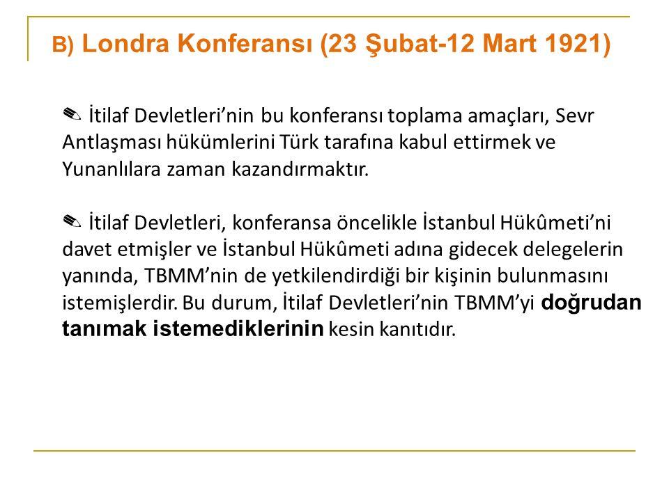 B) Londra Konferansı (23 Şubat-12 Mart 1921) ✎ İtilaf Devletleri'nin bu konferansı toplama amaçları, Sevr Antlaşması hükümlerini Türk tarafına kabul ettirmek ve Yunanlılara zaman kazandırmaktır.