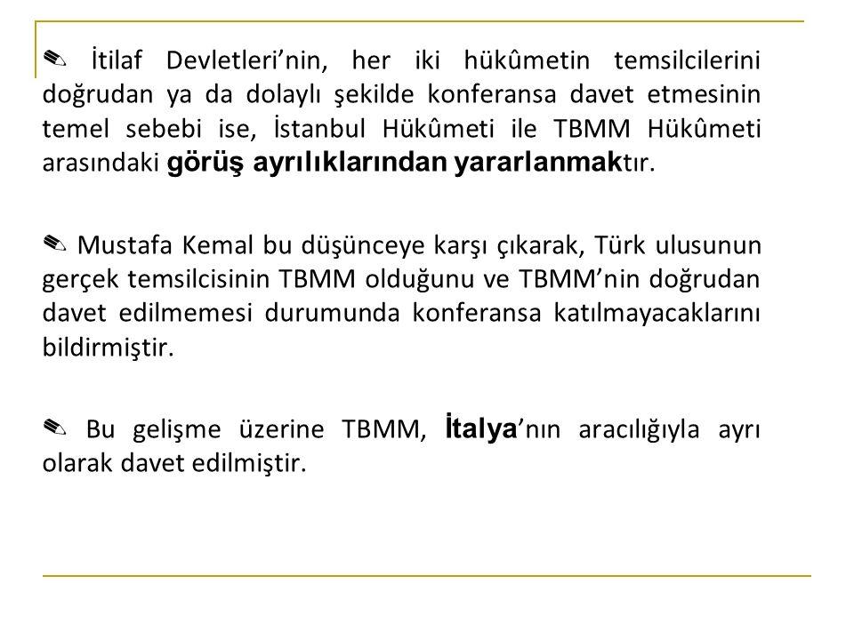 ✎ İtilaf Devletleri'nin, her iki hükûmetin temsilcilerini doğrudan ya da dolaylı şekilde konferansa davet etmesinin temel sebebi ise, İstanbul Hükûmeti ile TBMM Hükûmeti arasındaki görüş ayrılıklarından yararlanmak tır.