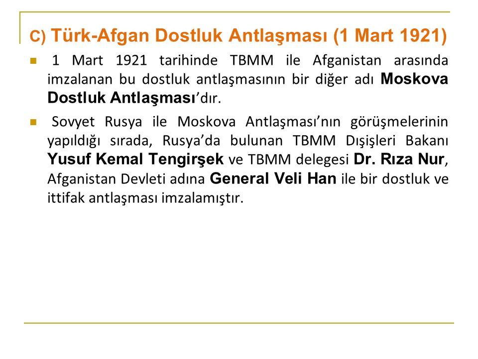 C) Türk-Afgan Dostluk Antlaşması (1 Mart 1921) 1 Mart 1921 tarihinde TBMM ile Afganistan arasında imzalanan bu dostluk antlaşmasının bir diğer adı Moskova Dostluk Antlaşması 'dır.