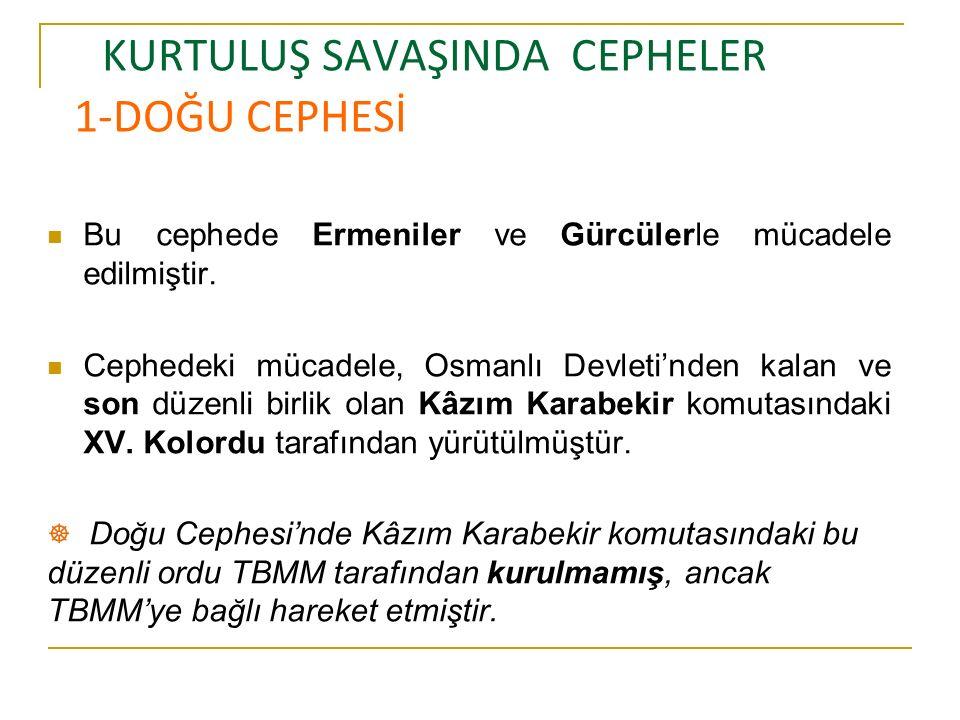 KURTULUŞ SAVAŞINDA CEPHELER 1-DOĞU CEPHESİ Bu cephede Ermeniler ve Gürcülerle mücadele edilmiştir.