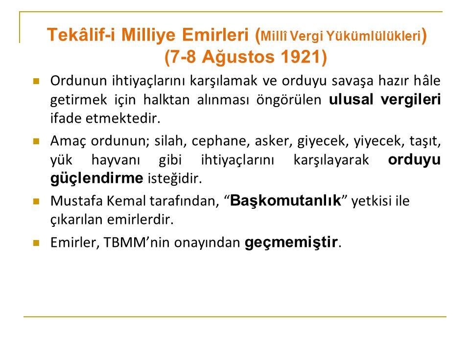 Tekâlif-i Milliye Emirleri ( Millî Vergi Yükümlülükleri ) (7-8 Ağustos 1921) Ordunun ihtiyaçlarını karşılamak ve orduyu savaşa hazır hâle getirmek için halktan alınması öngörülen ulusal vergileri ifade etmektedir.