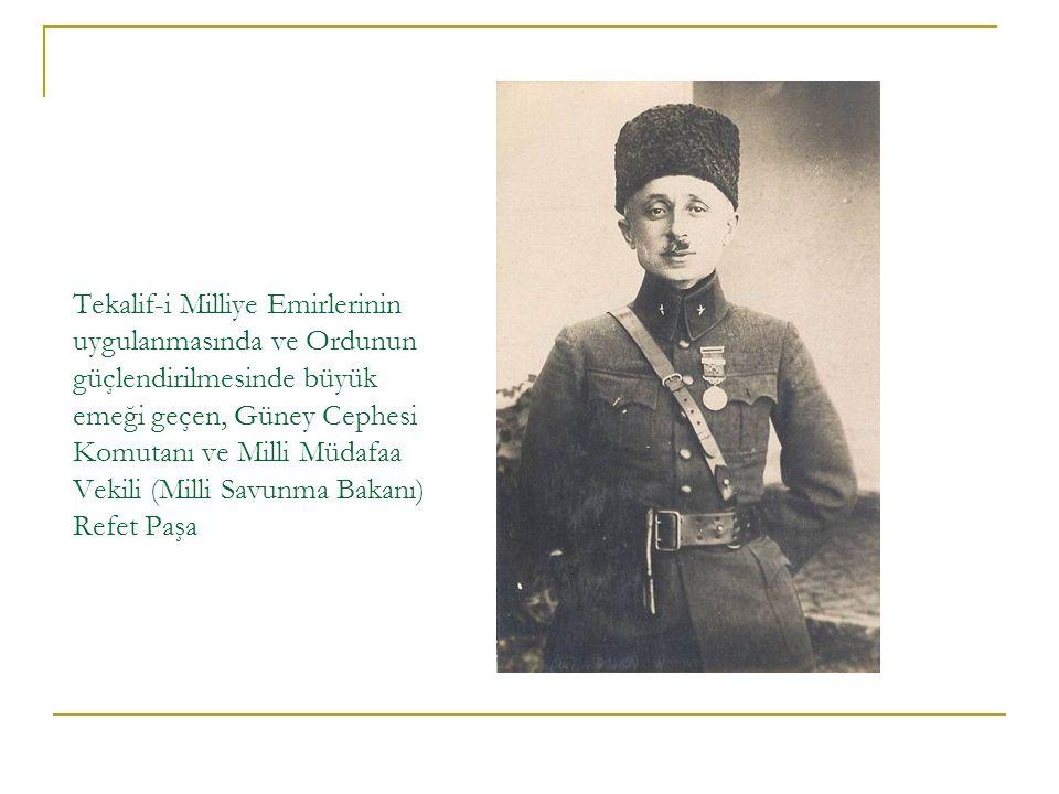 Tekalif-i Milliye Emirlerinin uygulanmasında ve Ordunun güçlendirilmesinde büyük emeği geçen, Güney Cephesi Komutanı ve Milli Müdafaa Vekili (Milli Savunma Bakanı) Refet Paşa