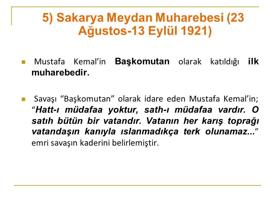 5) Sakarya Meydan Muharebesi (23 Ağustos-13 Eylül 1921) Mustafa Kemal'in Başkomutan olarak katıldığı ilk muharebedir.