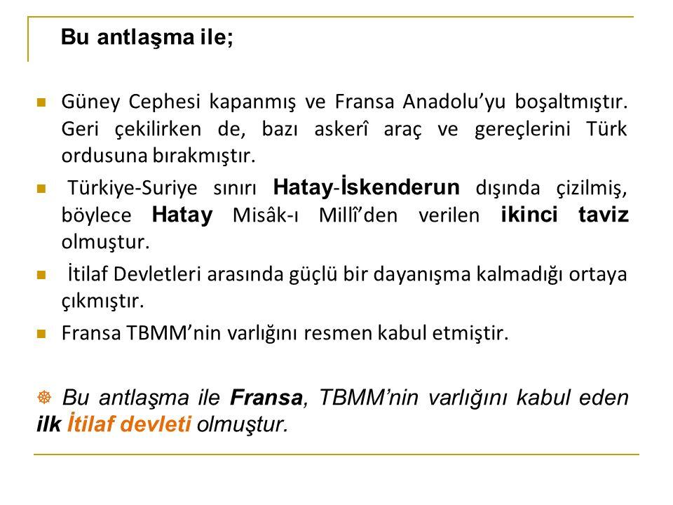 Bu antlaşma ile; Güney Cephesi kapanmış ve Fransa Anadolu'yu boşaltmıştır.