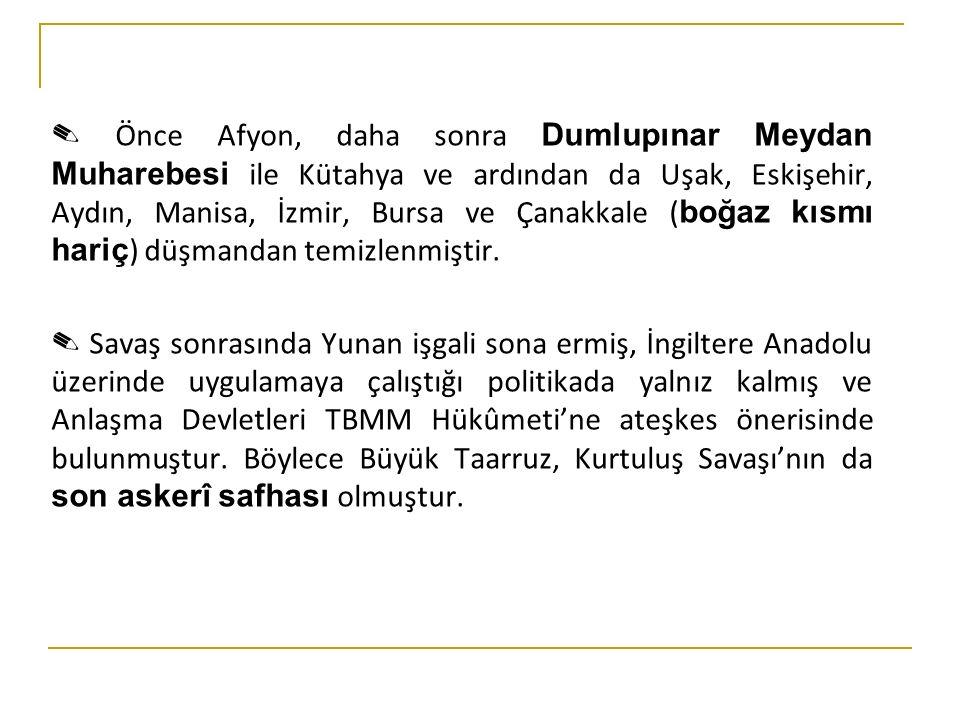 ✎ Önce Afyon, daha sonra Dumlupınar Meydan Muharebesi ile Kütahya ve ardından da Uşak, Eskişehir, Aydın, Manisa, İzmir, Bursa ve Çanakkale ( boğaz kısmı hariç ) düşmandan temizlenmiştir.