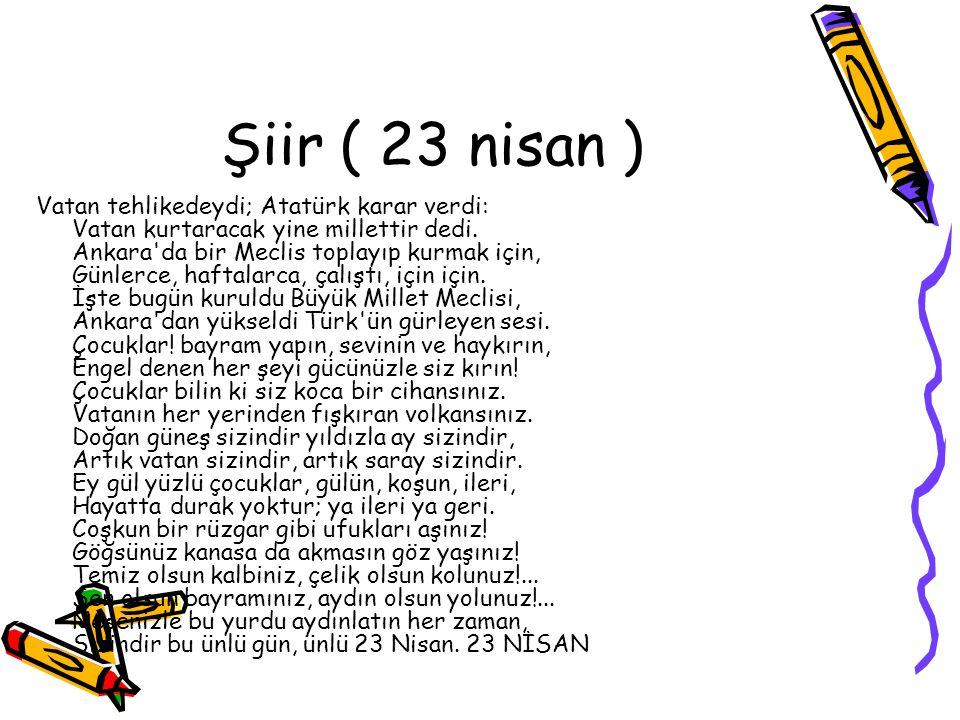 Şiir ( 23 nisan ) Vatan tehlikedeydi; Atatürk karar verdi: Vatan kurtaracak yine millettir dedi. Ankara'da bir Meclis toplayıp kurmak için, Günlerce,