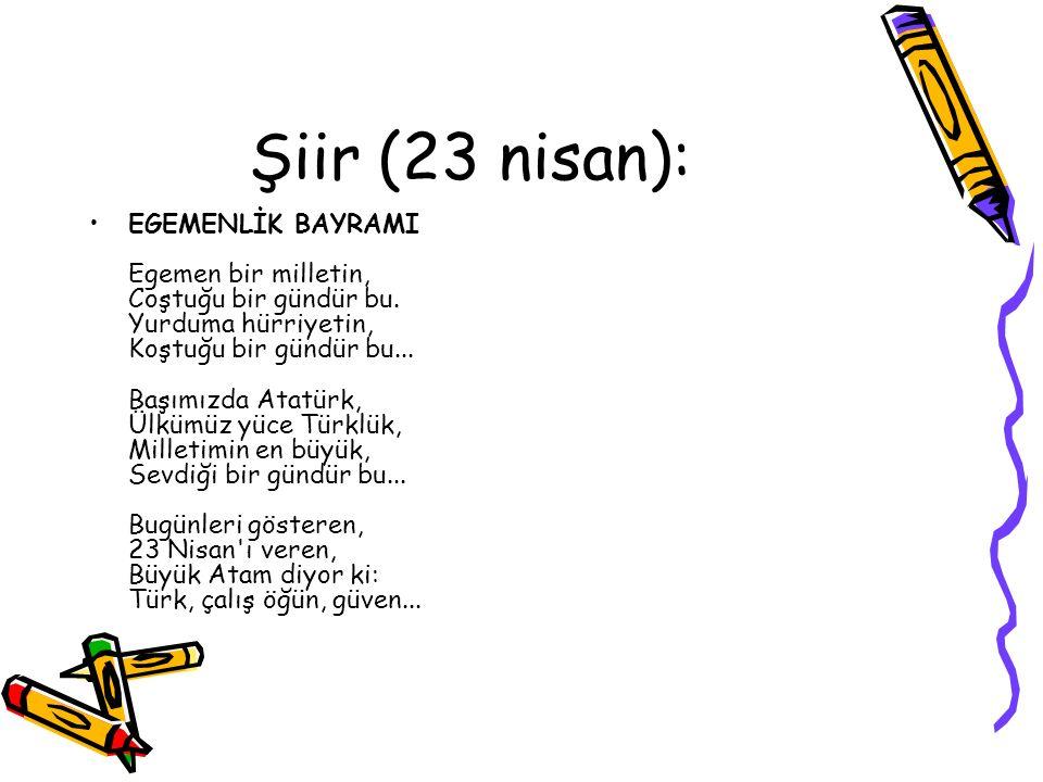 Şiir (23 nisan): EGEMENLİK BAYRAMI Egemen bir milletin, Coştuğu bir gündür bu. Yurduma hürriyetin, Koştuğu bir gündür bu... Başımızda Atatürk, Ülkümüz
