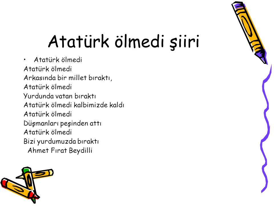 Atatürk ölmedi şiiri Atatürk ölmedi Arkasında bir millet bıraktı, Atatürk ölmedi Yurdunda vatan bıraktı Atatürk ölmedi kalbimizde kaldı Atatürk ölmedi
