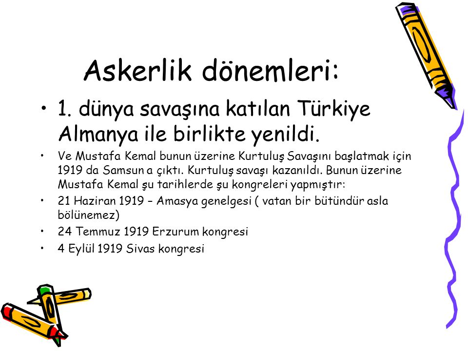 Askerlik dönemleri: 1. dünya savaşına katılan Türkiye Almanya ile birlikte yenildi. Ve Mustafa Kemal bunun üzerine Kurtuluş Savaşını başlatmak için 19