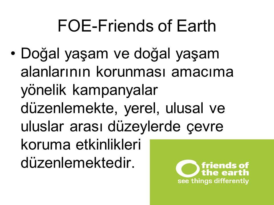 FOE-Friends of Earth Doğal yaşam ve doğal yaşam alanlarının korunması amacıma yönelik kampanyalar düzenlemekte, yerel, ulusal ve uluslar arası düzeyle