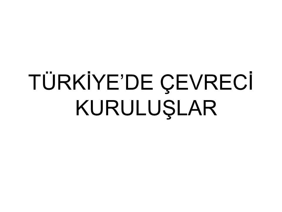 TÜRKİYE'DE ÇEVRECİ KURULUŞLAR