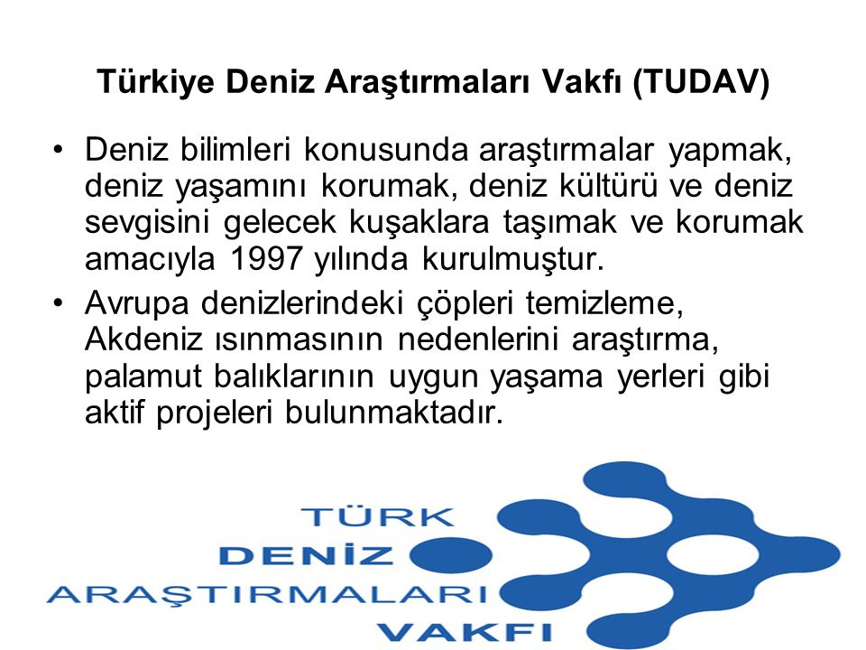 Türkiye Deniz Araştırmaları Vakfı (TUDAV) Deniz bilimleri konusunda araştırmalar yapmak, deniz yaşamını korumak, deniz kültürü ve deniz sevgisini gele