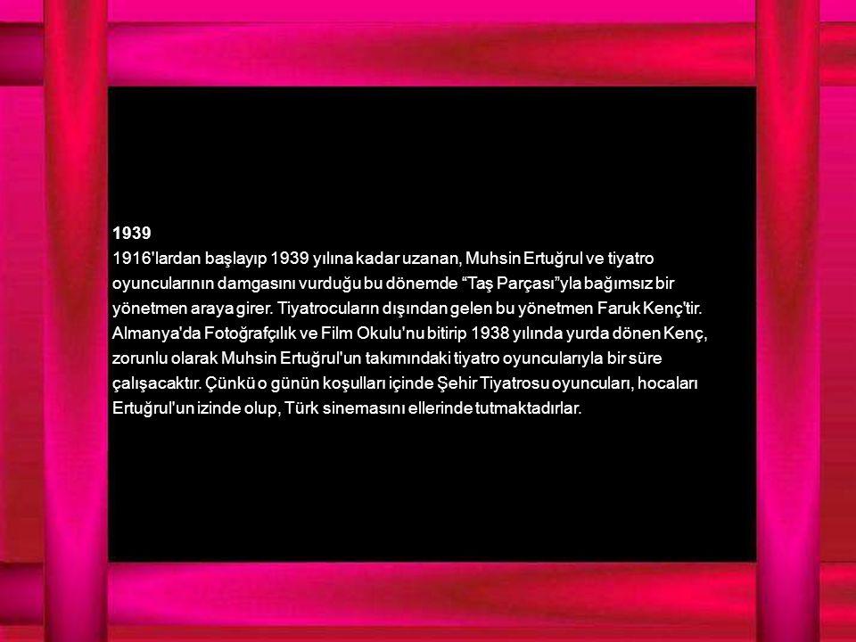 1939 1916 lardan başlayıp 1939 yılına kadar uzanan, Muhsin Ertuğrul ve tiyatro oyuncularının damgasını vurduğu bu dönemde Taş Parçası yla bağımsız bir yönetmen araya girer.