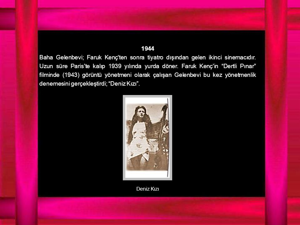 1944 Baha Gelenbevi; Faruk Kenç ten sonra tiyatro dışından gelen ikinci sinemacıdır.