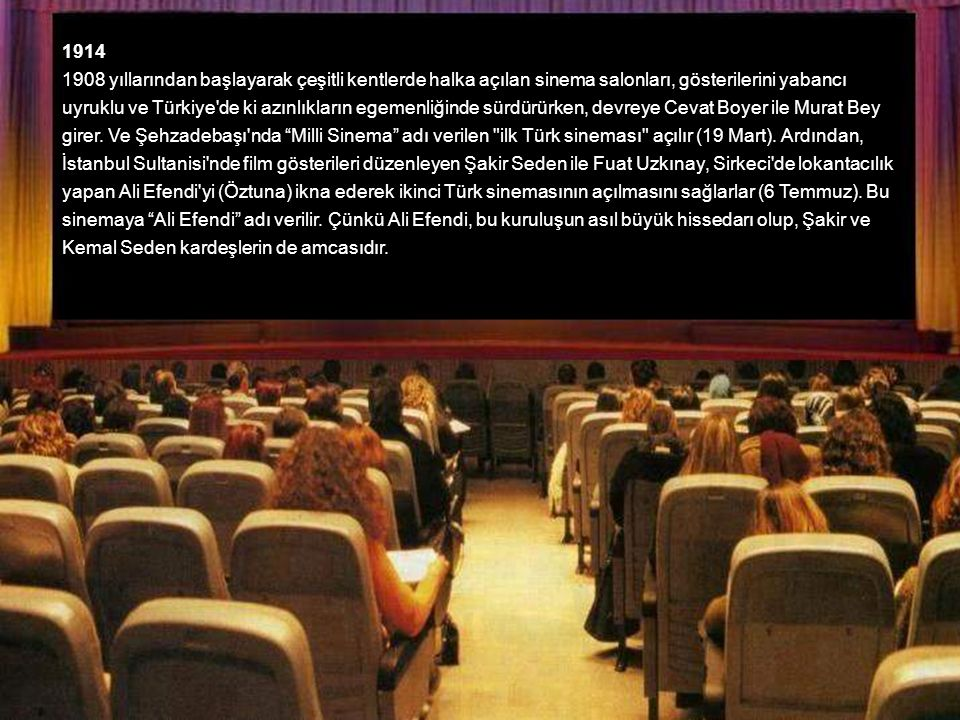 1914 1908 yıllarından başlayarak çeşitli kentlerde halka açılan sinema salonları, gösterilerini yabancı uyruklu ve Türkiye de ki azınlıkların egemenliğinde sürdürürken, devreye Cevat Boyer ile Murat Bey girer.