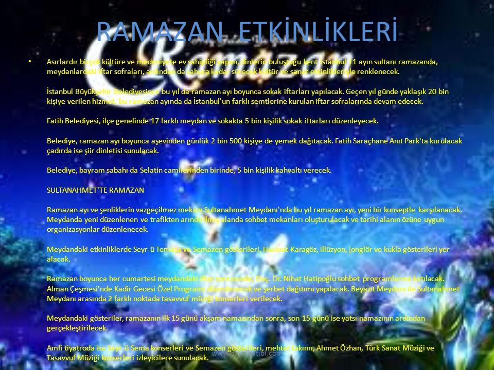 RAMAZAN ETKİNLİKLERİ Asırlardır birçok kültüre ve medeniyete ev sahipliği yapan, dinlerin buluştuğu kent İstanbul 11 ayın sultanı ramazanda, meydanlardaki iftar sofraları, ardından da sahura kadar sürecek kültür ve sanat etkinlikleriyle renklenecek.