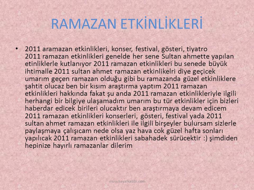 RAMAZAN ETKİNLİKLERİ 2011 aramazan etkinlikleri, konser, festival, gösteri, tiyatro 2011 ramazan etkinlikleri genelde her sene Sultan ahmette yapılan etinliklerle kutlanıyor 2011 ramazan etkinlikleri bu senede büyük ihtimalle 2011 sultan ahmet ramazan etkinlikelri diye geçicek umarım geçen ramazan olduğu gibi bu ramazanda güzel etkinliklere şahtit olucaz ben bir kısım araştırma yaptım 2011 ramazan etkinlikleri hakkında fakat şu anda 2011 ramazan etkinlikleriyle ilgili herhangi bir bilgiye ulaşamadım umarım bu tür etkinlikler için bizleri haberdar edicek birileri olucaktır ben araştırmaya devam edicem 2011 ramazan etkinlikleri konserleri, gösteri, festival yada 2011 sultan ahmet ramazan etkinlikleri ile ilgili birşeyler bulursam sizlerle paylaşmaya çalışıcam nede olsa yaz hava cok güzel hafta sonları yapılıcak 2011 ramazan etkinlikleri sabahadek sürücektir :) şimdiden hepinize hayırlı ramazanlar dilerim www.hayalkatibi.com