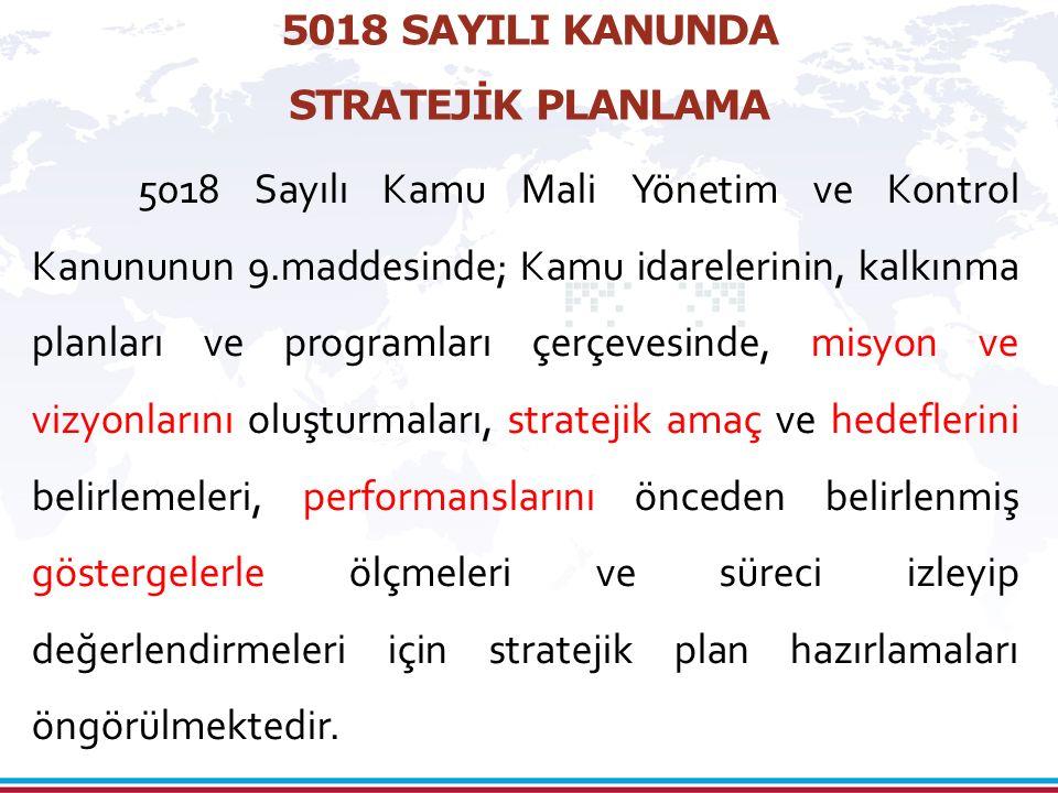 5018 SAYILI KANUNDA STRATEJİK PLANLAMA 5018 Sayılı Kamu Mali Yönetim ve Kontrol Kanununun 9.maddesinde; Kamu idarelerinin, kalkınma planları ve programları çerçevesinde, misyon ve vizyonlarını oluşturmaları, stratejik amaç ve hedeflerini belirlemeleri, performanslarını önceden belirlenmiş göstergelerle ölçmeleri ve süreci izleyip değerlendirmeleri için stratejik plan hazırlamaları öngörülmektedir.