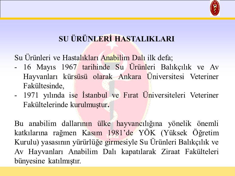 SU ÜRÜNLERİ HASTALIKLARI Su Ürünleri ve Hastalıkları Anabilim Dalı ilk defa; -16 Mayıs 1967 tarihinde Su Ürünleri Balıkçılık ve Av Hayvanları kürsüsü olarak Ankara Üniversitesi Veteriner Fakültesinde, -1971 yılında ise İstanbul ve Fırat Üniversiteleri Veteriner Fakültelerinde kurulmuştur.