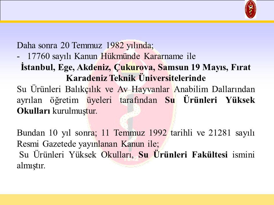 Daha sonra 20 Temmuz 1982 yılında; -17760 sayılı Kanun Hükmünde Kararname ile İstanbul, Ege, Akdeniz, Çukurova, Samsun 19 Mayıs, Fırat Karadeniz Teknik Üniversitelerinde Su Ürünleri Balıkçılık ve Av Hayvanlar Anabilim Dallarından ayrılan öğretim üyeleri tarafından Su Ürünleri Yüksek Okulları kurulmuştur.
