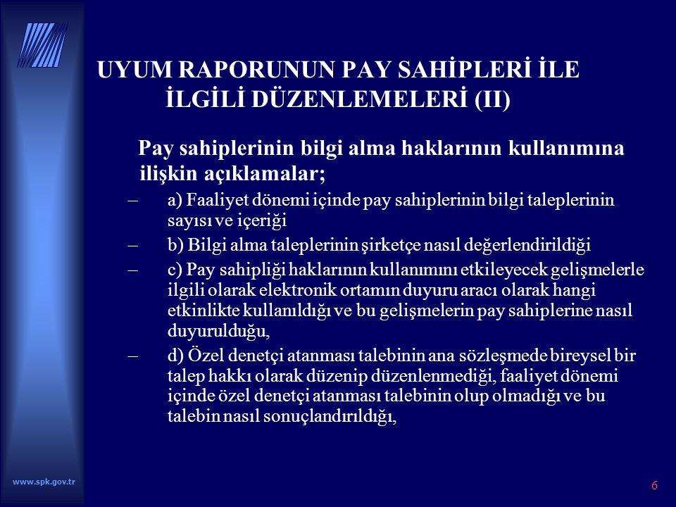 6 UYUM RAPORUNUN PAY SAHİPLERİ İLE İLGİLİ DÜZENLEMELERİ (II) Pay sahiplerinin bilgi alma haklarının kullanımına ilişkin açıklamalar; –a) Faaliyet dönemi içinde pay sahiplerinin bilgi taleplerinin sayısı ve içeriği –b) Bilgi alma taleplerinin şirketçe nasıl değerlendirildiği –c) Pay sahipliği haklarının kullanımını etkileyecek gelişmelerle ilgili olarak elektronik ortamın duyuru aracı olarak hangi etkinlikte kullanıldığı ve bu gelişmelerin pay sahiplerine nasıl duyurulduğu, –d) Özel denetçi atanması talebinin ana sözleşmede bireysel bir talep hakkı olarak düzenip düzenlenmediği, faaliyet dönemi içinde özel denetçi atanması talebinin olup olmadığı ve bu talebin nasıl sonuçlandırıldığı, www.spk.gov.tr