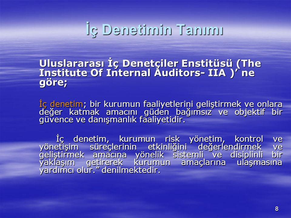 8 İç Denetimin Tanımı Uluslararası İç Denetçiler Enstitüsü (The Institute Of Internal Auditors- IIA )' ne göre; İç denetim; bir kurumun faaliyetlerini geliştirmek ve onlara değer katmak amacını güden bağımsız ve objektif bir güvence ve danışmanlık faaliyetidir.