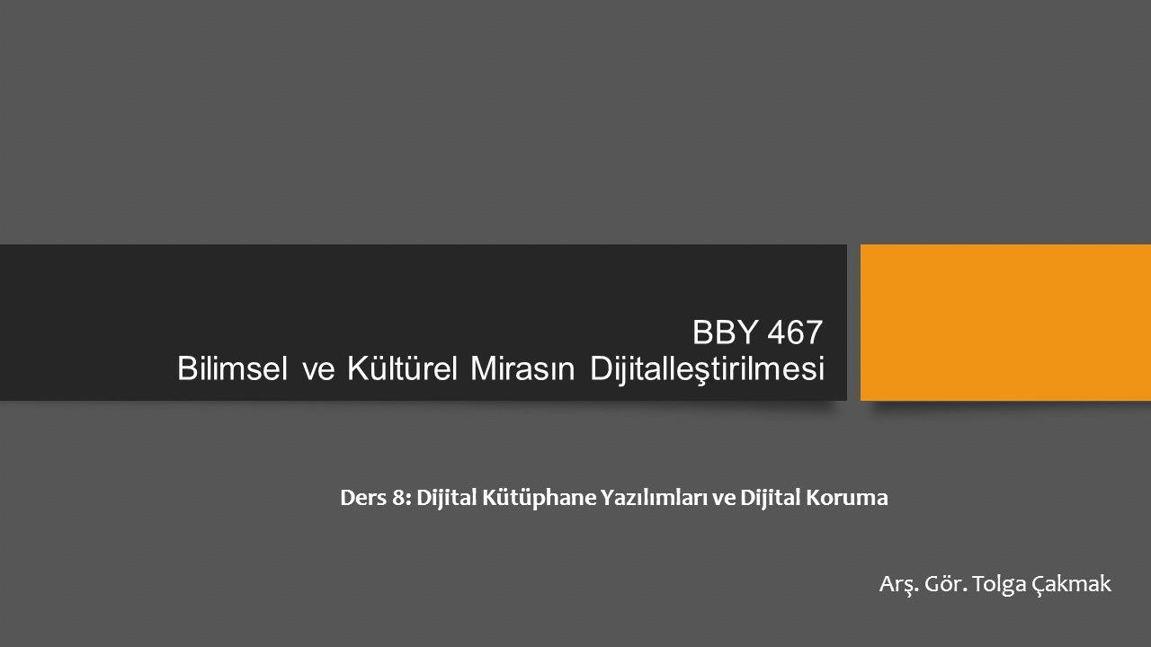 BBY 467 Bilimsel ve Kültürel Mirasın Dijitalleştirilmesi Ders 8: Dijital Kütüphane Yazılımları ve Dijital Koruma Arş.
