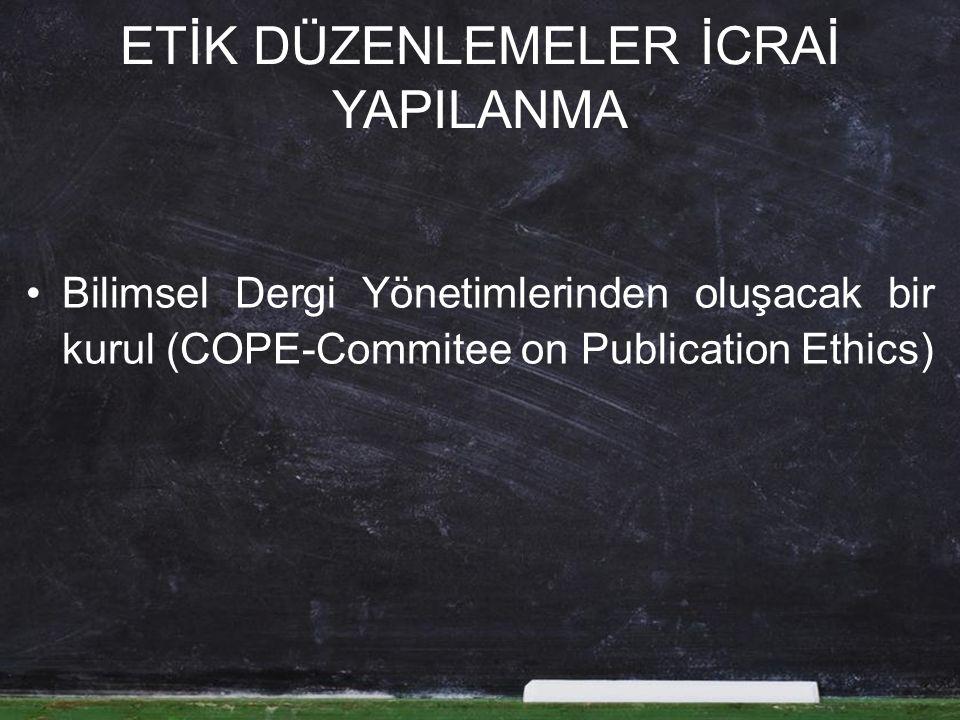 ETİK DÜZENLEMELER İCRAİ YAPILANMA Bilimsel Dergi Yönetimlerinden oluşacak bir kurul (COPE-Commitee on Publication Ethics)