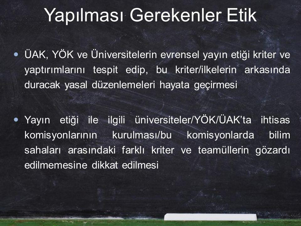 Yapılması Gerekenler Etik ÜAK, YÖK ve Üniversitelerin evrensel yayın etiği kriter ve yaptırımlarını tespit edip, bu kriter/ilkelerin arkasında duracak yasal düzenlemeleri hayata geçirmesi Yayın etiği ile ilgili üniversiteler/YÖK/ÜAK'ta ihtisas komisyonlarının kurulması/bu komisyonlarda bilim sahaları arasındaki farklı kriter ve teamüllerin gözardı edilmemesine dikkat edilmesi