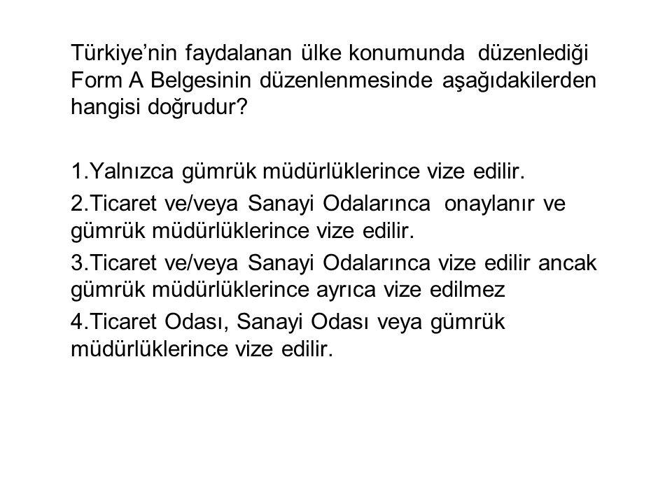 Türkiye'nin faydalanan ülke konumunda düzenlediği Form A Belgesinin düzenlenmesinde aşağıdakilerden hangisi doğrudur.