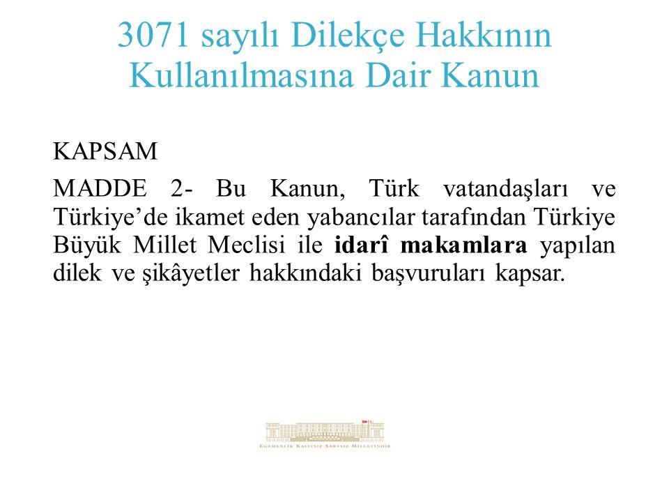 3071 sayılı Dilekçe Hakkının Kullanılmasına Dair Kanun KAPSAM MADDE 2- Bu Kanun, Türk vatandaşları ve Türkiye'de ikamet eden yabancılar tarafından Türkiye Büyük Millet Meclisi ile idarî makamlara yapılan dilek ve şikâyetler hakkındaki başvuruları kapsar.