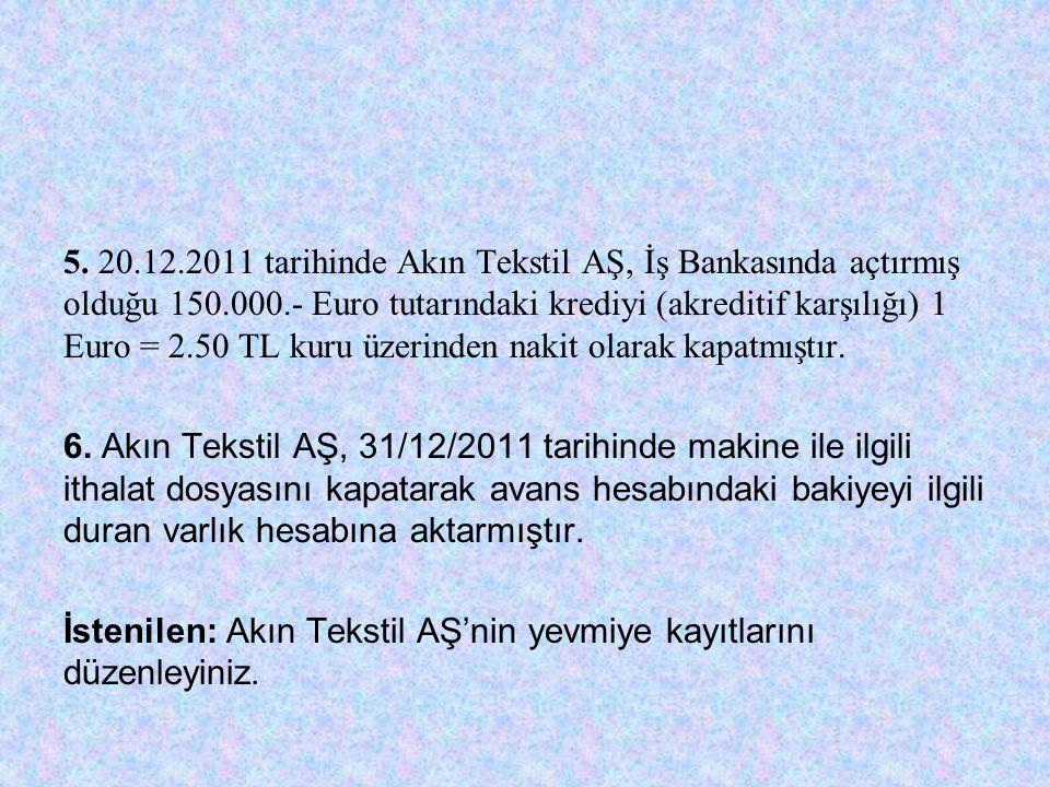 5. 20.12.2011 tarihinde Akın Tekstil AŞ, İş Bankasında açtırmış olduğu 150.000.- Euro tutarındaki krediyi (akreditif karşılığı) 1 Euro = 2.50 TL kuru