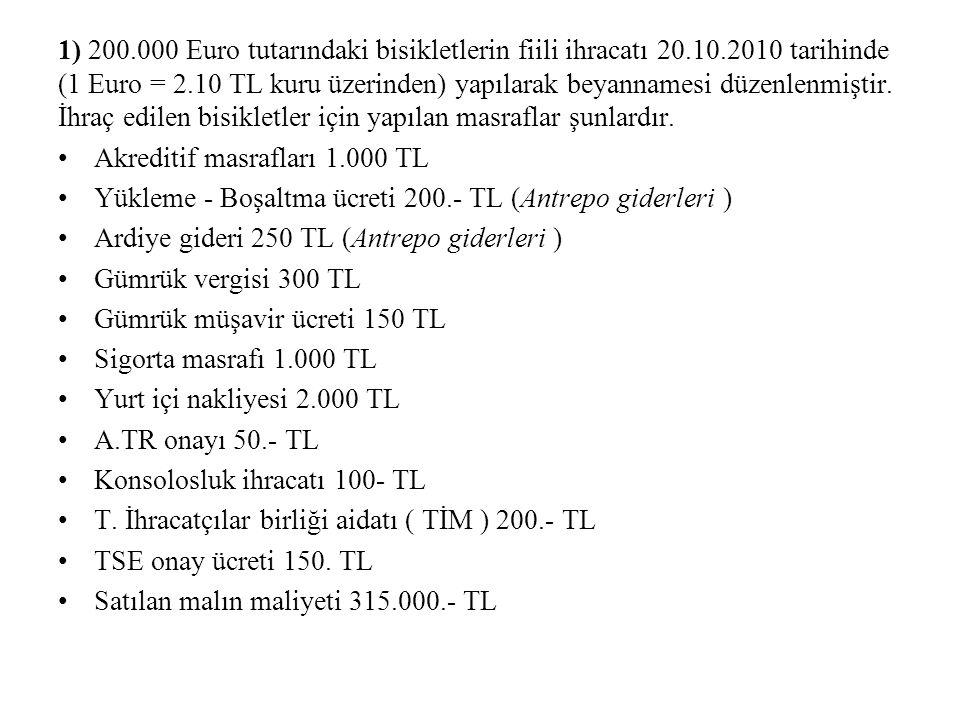 1) 200.000 Euro tutarındaki bisikletlerin fiili ihracatı 20.10.2010 tarihinde (1 Euro = 2.10 TL kuru üzerinden) yapılarak beyannamesi düzenlenmiştir.