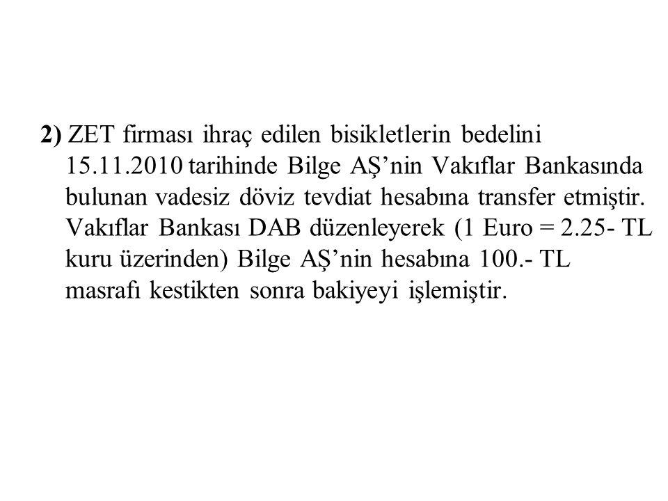2) ZET firması ihraç edilen bisikletlerin bedelini 15.11.2010 tarihinde Bilge AŞ'nin Vakıflar Bankasında bulunan vadesiz döviz tevdiat hesabına transfer etmiştir.